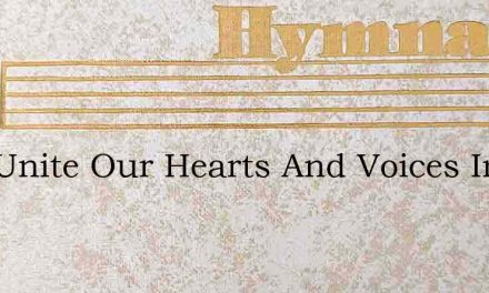 Now Unite Our Hearts And Voices In A Son – Hymn Lyrics
