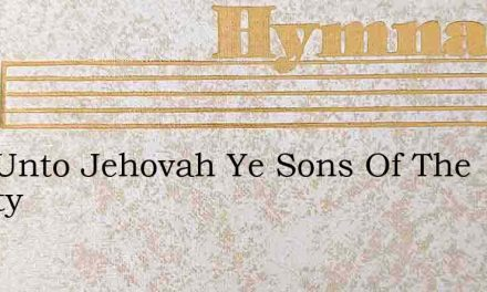 Now Unto Jehovah Ye Sons Of The Mighty – Hymn Lyrics