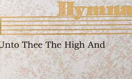 Now Unto Thee The High And – Hymn Lyrics