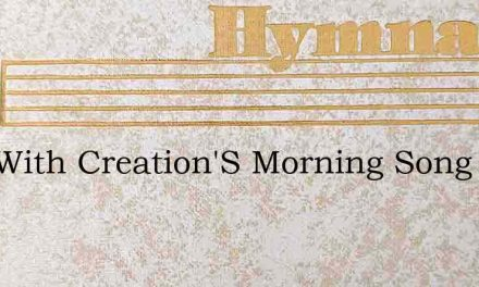 Now With Creation'S Morning Song – Hymn Lyrics