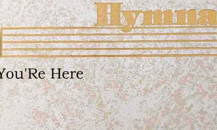 Now You'Re Here – Hymn Lyrics