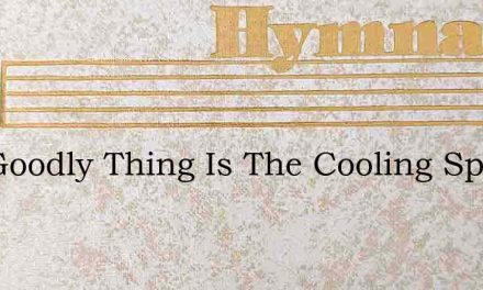 O A Goodly Thing Is The Cooling Spring – Hymn Lyrics