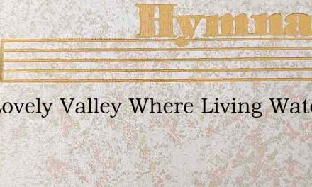 O A Lovely Valley Where Living Waters Fl – Hymn Lyrics
