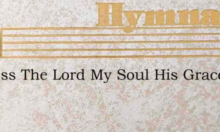 O Bless The Lord My Soul His Grace To Th – Hymn Lyrics