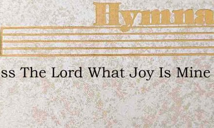 O Bless The Lord What Joy Is Mine – Hymn Lyrics