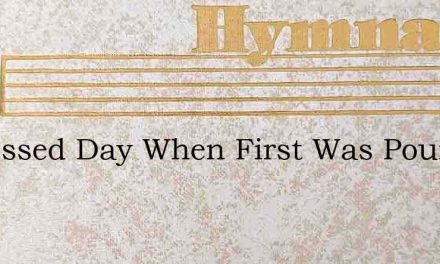 O Blessed Day When First Was Poured – Hymn Lyrics