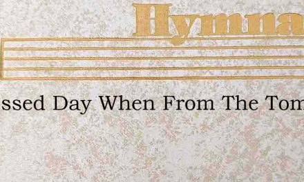 O Blessed Day When From The Tomb – Hymn Lyrics