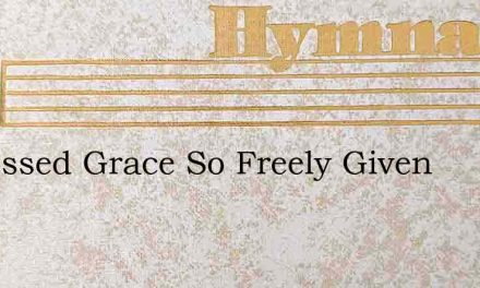 O Blessed Grace So Freely Given – Hymn Lyrics