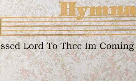 O Blessed Lord To Thee Im Coming – Hymn Lyrics