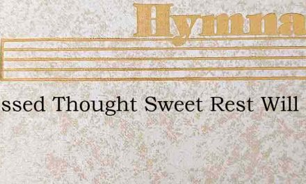 O Blessed Thought Sweet Rest Will Come – Hymn Lyrics