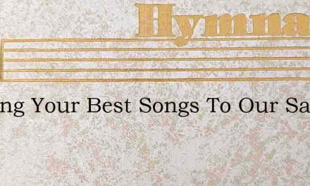 O Bring Your Best Songs To Our Savior – Hymn Lyrics