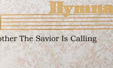 O Brother The Savior Is Calling – Hymn Lyrics