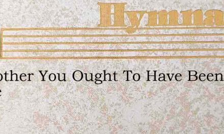 O Brother You Ought To Have Been There – Hymn Lyrics