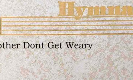 O Brother Dont Get Weary – Hymn Lyrics