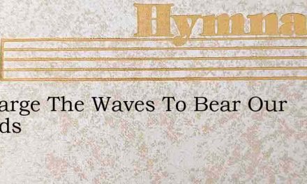O Charge The Waves To Bear Our Friends – Hymn Lyrics