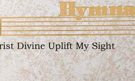 O Christ Divine Uplift My Sight – Hymn Lyrics