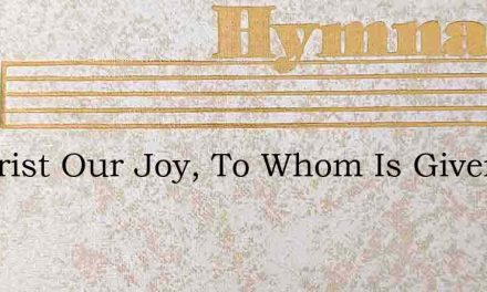 O Christ Our Joy, To Whom Is Given – Hymn Lyrics