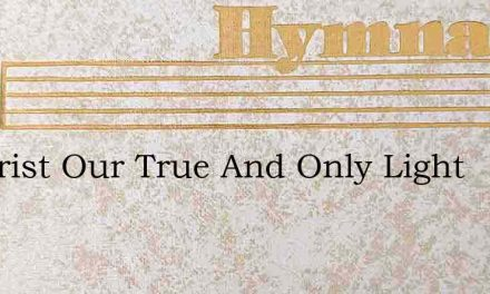 O Christ Our True And Only Light – Hymn Lyrics
