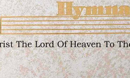 O Christ The Lord Of Heaven To Thee – Hymn Lyrics