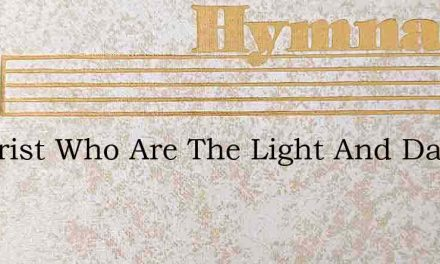 O Christ Who Are The Light And Day – Hymn Lyrics