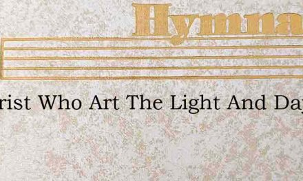 O Christ Who Art The Light And Day Thou – Hymn Lyrics