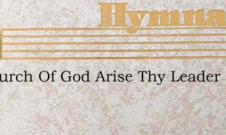 O Church Of God Arise Thy Leader From Th – Hymn Lyrics