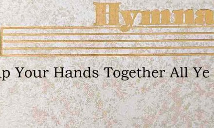 O Clap Your Hands Together All Ye Peo – Hymn Lyrics