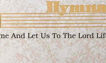 O Come And Let Us To The Lord Lift Up – Hymn Lyrics