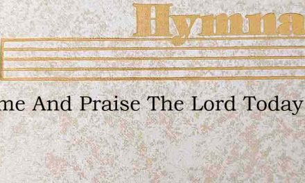 O Come And Praise The Lord Today – Hymn Lyrics