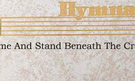 O Come And Stand Beneath The Cross And – Hymn Lyrics