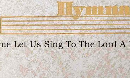 O Come Let Us Sing To The Lord A New – Hymn Lyrics
