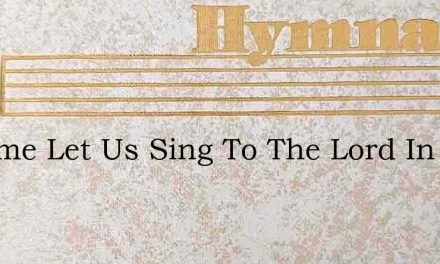 O Come Let Us Sing To The Lord In God – Hymn Lyrics