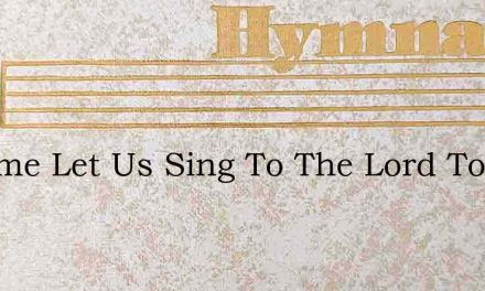 O Come Let Us Sing To The Lord To Him Ou – Hymn Lyrics