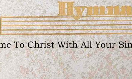 O Come To Christ With All Your Sin – Hymn Lyrics