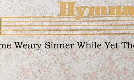 O Come Weary Sinner While Yet There Is D – Hymn Lyrics