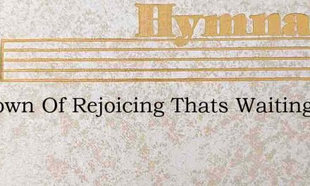 O Crown Of Rejoicing Thats Waiting For M – Hymn Lyrics