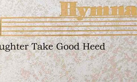 O Daughter Take Good Heed – Hymn Lyrics