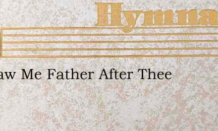 O Draw Me Father After Thee – Hymn Lyrics