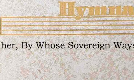 O Father, By Whose Sovereign Ways – Hymn Lyrics