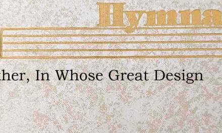O Father, In Whose Great Design – Hymn Lyrics