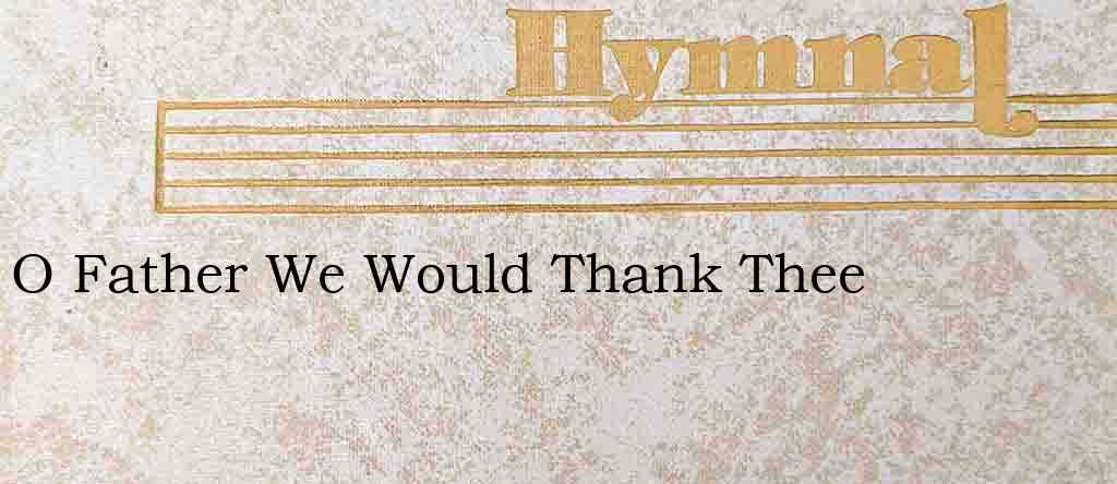 O Father We Would Thank Thee – Hymn Lyrics