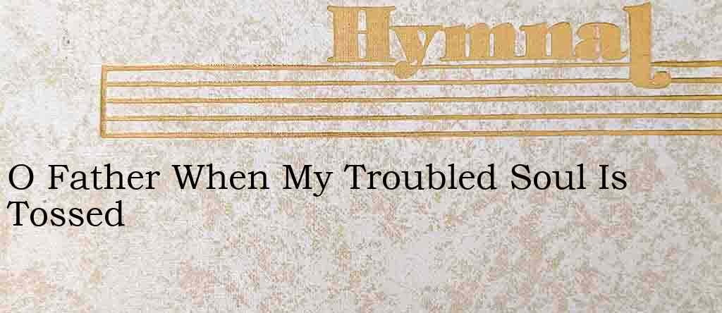 O Father When My Troubled Soul Is Tossed – Hymn Lyrics