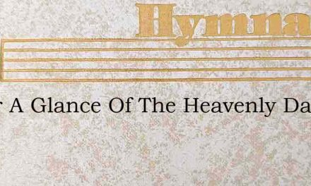 O For A Glance Of The Heavenly Day – Hymn Lyrics