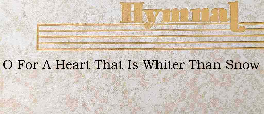 O For A Heart That Is Whiter Than Snow – Hymn Lyrics