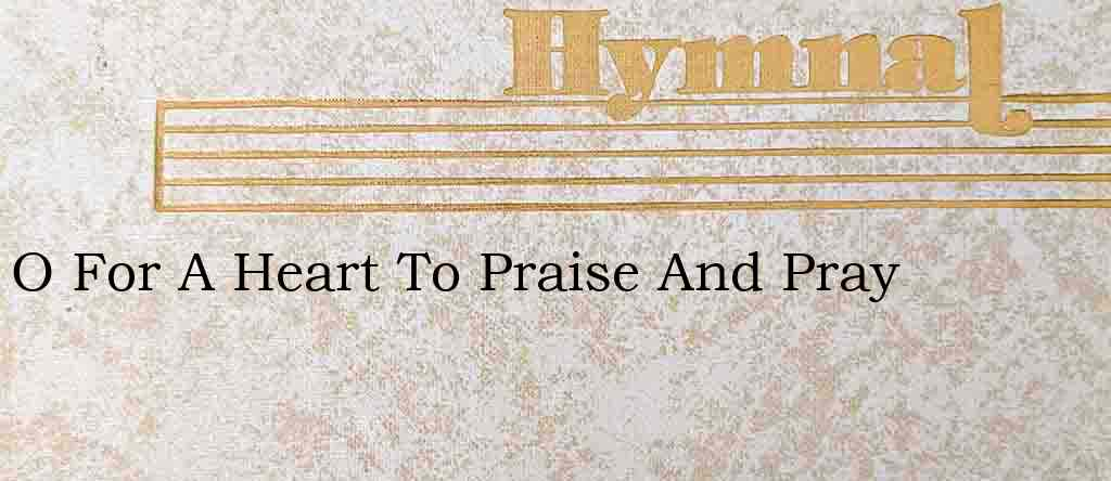 O For A Heart To Praise And Pray – Hymn Lyrics