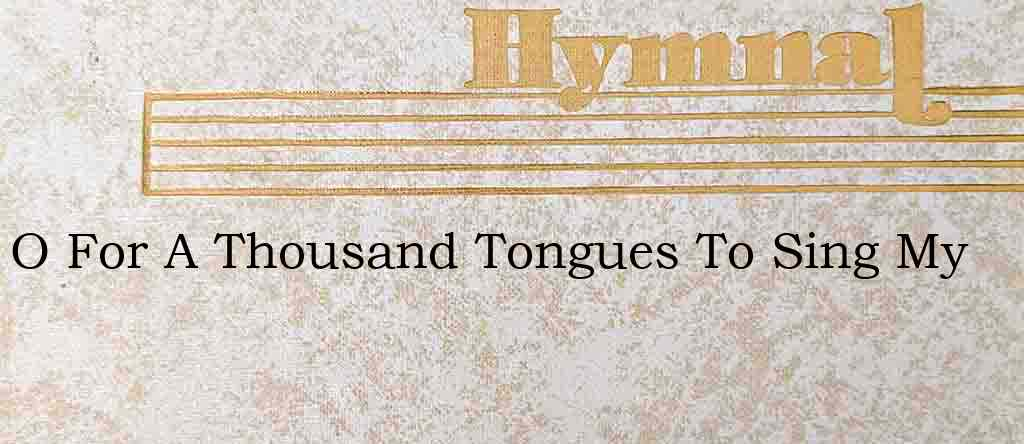 O For A Thousand Tongues To Sing My – Hymn Lyrics
