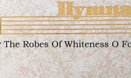 O For The Robes Of Whiteness O For The – Hymn Lyrics