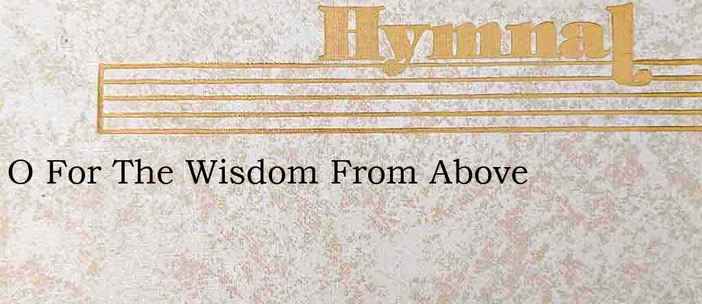 O For The Wisdom From Above – Hymn Lyrics