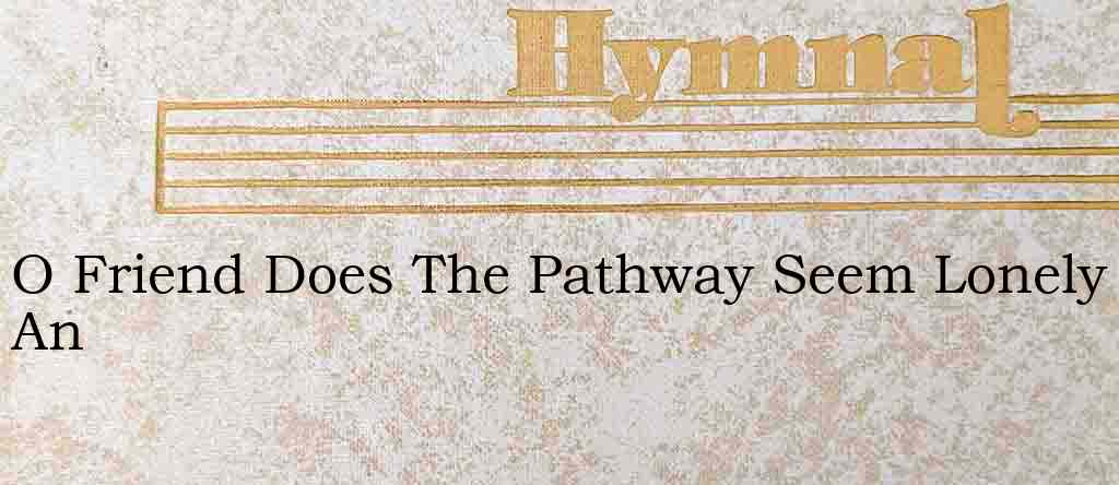 O Friend Does The Pathway Seem Lonely An – Hymn Lyrics