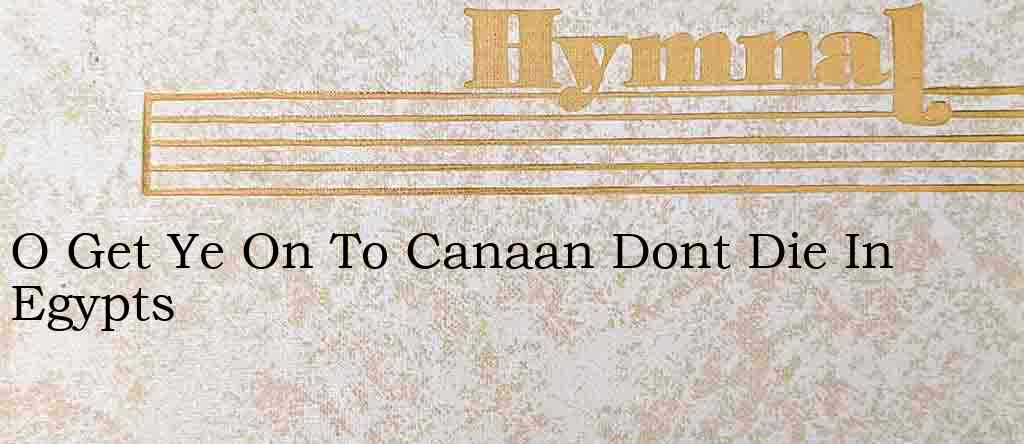 O Get Ye On To Canaan Dont Die In Egypts – Hymn Lyrics